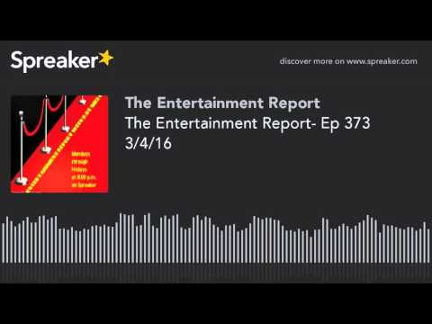 The Entertainment Report- Ep 373 3/4/16 (made with Spreaker)
