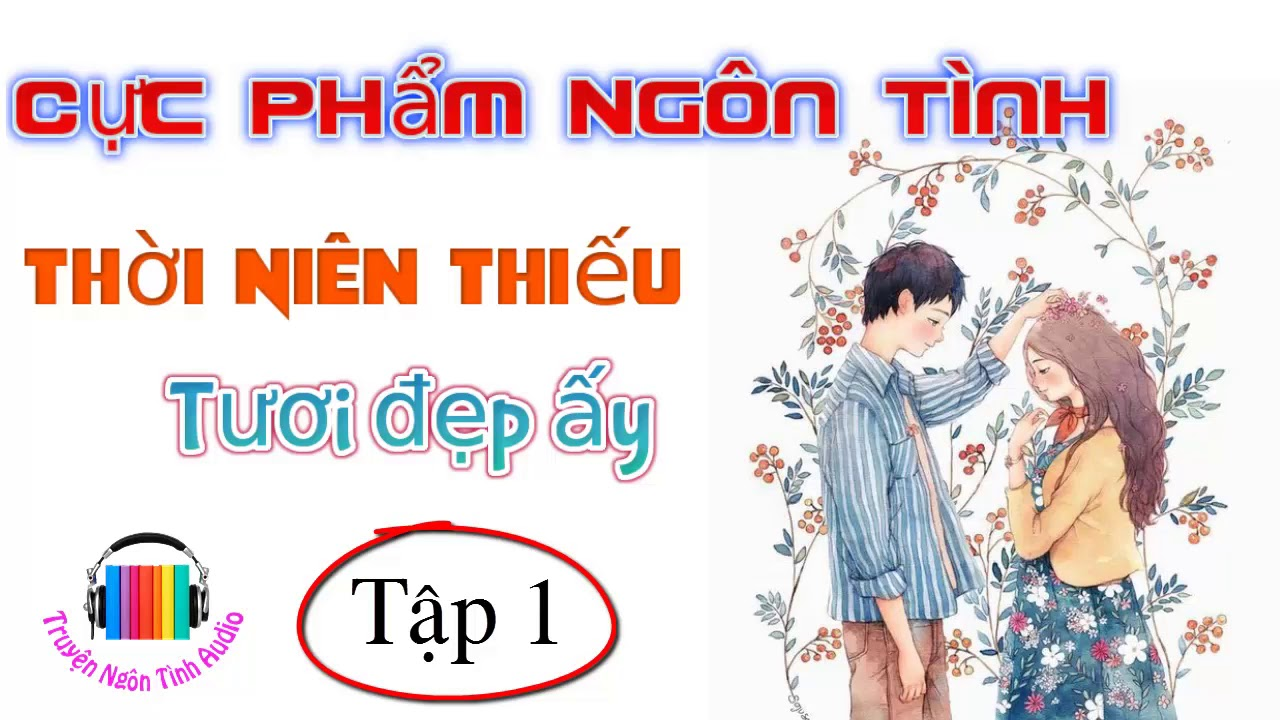 Cực Phẩm Ngôn Tình đố ai không khóc – Thời  Niên Thiếu Tươi Đẹp Ấy – P1