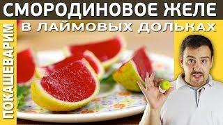 СМОРОДИНОВОЕ ЖЕЛЕ В ЛАЙМОВЫХ ДОЛЬКАХ / Выпуск 156