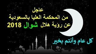 عاجل - من المحكمة العليا بالسعودية عن رؤية هلال شهر شوال واول ايام عيد الفطر 2018 -1439