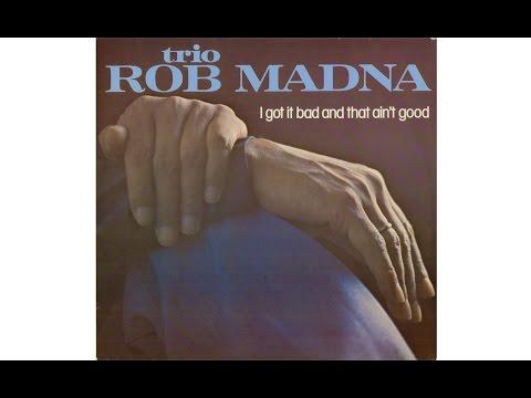 ROB MADNA TRIO - I GOT IT BAD AND THAT AIN'T GOOD (Full Album)
