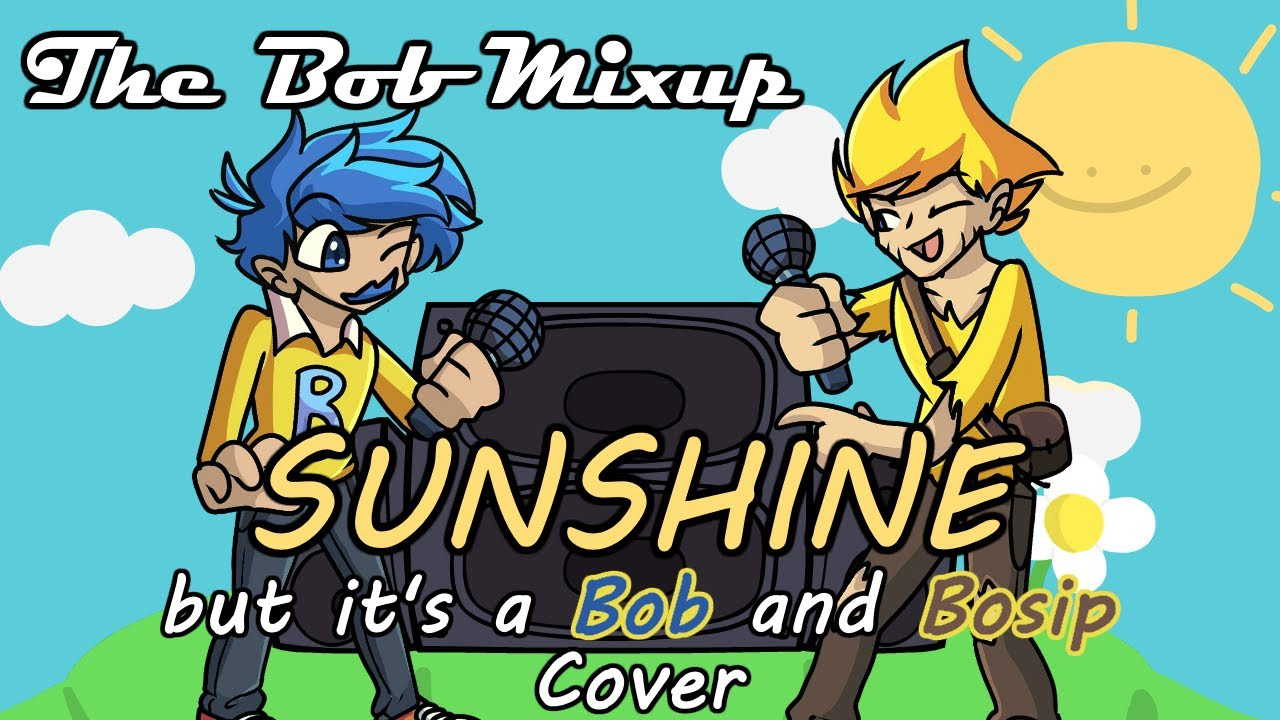 The Bob Mix Up Part 1 (Sunshine but it's a Bob and Bosip Cover)