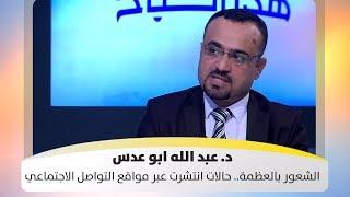 د. عبد الله ابو عدس - الشعور بالعظمة.. حالات انتشرت عبر مواقع التواصل الاجتماعي