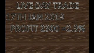 LIVE DAY TRADE 17TH JAN 2019 PROFIT 2300 =2.3%