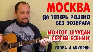 Москва (Да теперь решено без возврата) - Есенин (Монгол Шуудан) слова и аккорды