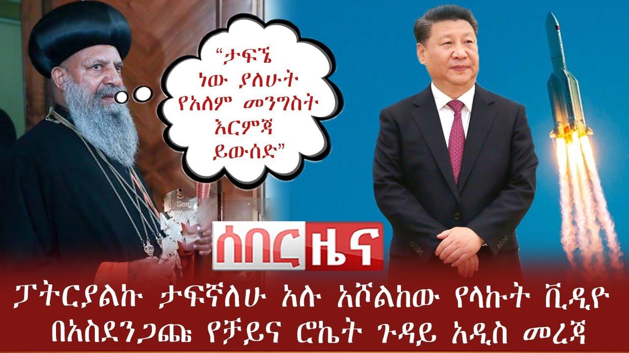 Download Ethiopia ሰበር ዜና - ፓትርያልኩ ታፍኛለሁ አሉ አሾልከው የላኩት ቪዲዮ | በአስደንጋጩ የቻይና ሮኬት ጉዳይ አዲስ መረጃ | Abel Birhanu