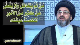 مَنْ لَمْ يتغافل وَلَا يَغُضُّ عَنْ كَثِيرِ مِنْ الْأُمُورِ تنغصت عيشته   سيد رشيد الحسيني