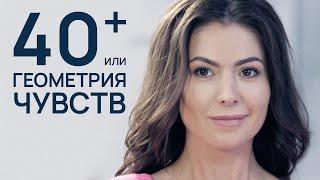 40+, ИЛИ ГЕОМЕТРИЯ ЧУВСТВ. Лучшая  Мелодрама про Любовь.