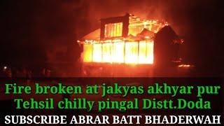 Doda:Fire broken at jakyas akhyar pur tehsil chilly pingal Distt.Doda j&k..more detail await