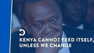 President Uhuru Kenyatta now admits that Kenya cannot feed itself