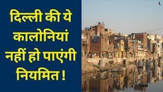 दिल्ली की ये कालोनियां नहीं हो पाएंगी नियमित; Delhi unauthorized colonies to be regularised