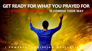 GET READY FOR WHAT YOU PRAYED FOR | OVERFLOWING BLESSINGS ARE COMING YOUR WAY | Powerful Motivation