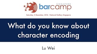What do you know about character encoding - BarcampSG 2016