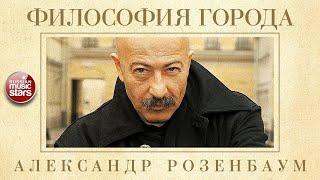 АЛЕКСАНДР РОЗЕНБАУМ — ФИЛОСОФИЯ ГОРОДА ✬ КОЛЛЕКЦИЯ ЛЕГЕНДАРНЫХ ПЕСЕН ✬