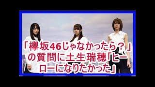 「欅坂46じゃなかったら?」の質問に土生瑞穂「ヒーローになりたかった」
