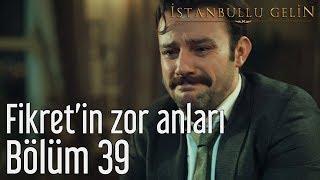 İstanbullu Gelin 39. Bölüm - Fikret'in Zor Anları