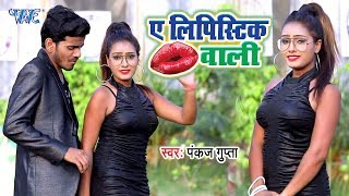 पूरे यूपी बिहार में धूम मचायेगा यह गीत आप भी एक बार जरूर सुनें - Ae Lipistic Wali - Pankaj Gupta