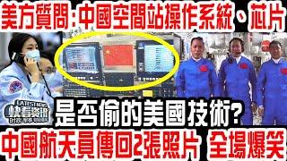 美方質問:中國空間站操作系統、芯片是否偷的美國技術?中國航天員傳回2張照片,全場爆笑!美記者無地自容:從未被如此羞辱!
