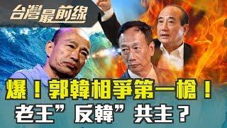 """【台灣最前線】爆!郭韓相爭第一槍! 老王""""反韓""""共主? 2019.06.07"""