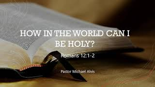 "02/03/2021, ""How In The World Can I Be Holy?"" Pastor Michael Alvis"