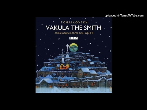 Tchaikovsky : Vakula the Smith, Act III of the Comic Opera in Three Acts Op. 14 (1874)