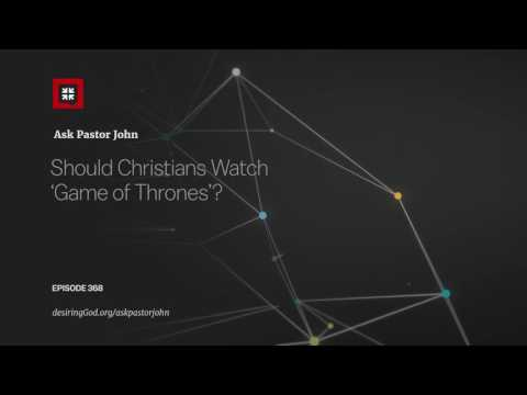 Should Christians Watch 'Game Of Thrones'? // Ask Pastor John
