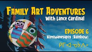 EPISODE 6 - FAMILY ART ADVENTURES! - KIMIWANÊYÂPIY Rainbow ᑭᒥᐊᐧᓀᔮᐱᕀ