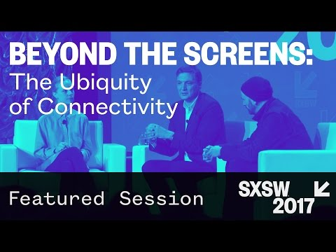 Beyond the Screens: the Ubiquity of Connectivity — SXSW 2017