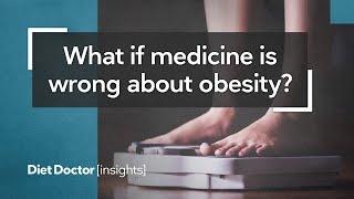 What if medicine is wrong about obesity? – Diet Doctor Insights