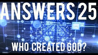 Answers #25 | If God Created The Universe, Who Created God?