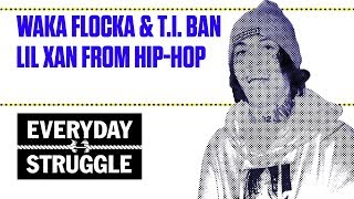 Waka Flocka & T.I. Ban Lil Xan From Hip-Hop | Everyday Struggle