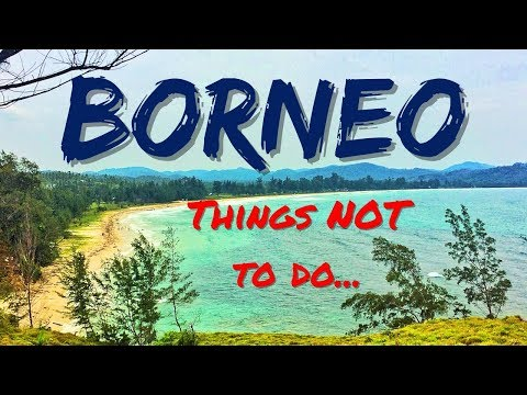 BORNEO MALAYSIA, THINGS NOT TO DO