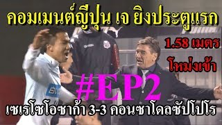 COMMENT EP2 คอมเมนต์ ญี่ปุ่น เจ ยิงลูกแรก EP2 เซเรโซโอซาก้า 3- 3 คอนซาโดลซัปโปโร
