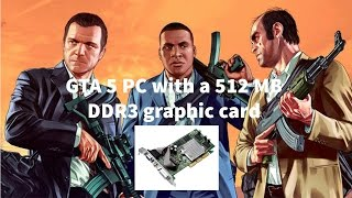 gta 5 pc with a 512 mb ddr3 graphic card