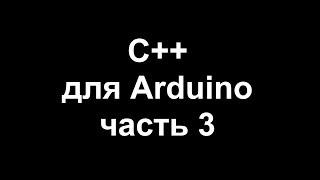 Цикл уроков по программированию на C++ для Arduino. Часть 3.