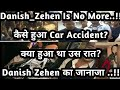 Danish Zehen Is No More | कैसे हुआ Car Accident? | क्या हुआ था उस रात? | Danish Zehen का जानाजा ..!!