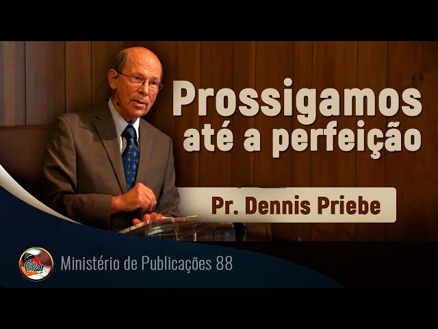 Prossigamos até a perfeição. Pr. Dennis Priebe