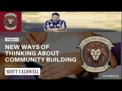 Are You Real #3: New Ways of Thinking About Community Building with Scott Caldwell