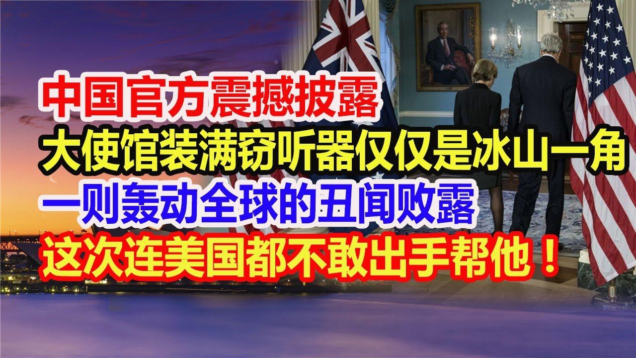 中国官方震撼披露:大使馆装满窃听器仅仅是冰山一角,一则轰动全球的丑闻败露!这次连美国都不敢出手帮他!