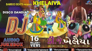 DJ KHELAIYA : Gujarati Disco Dandia DJ Garba Songs || Audio Jukebox