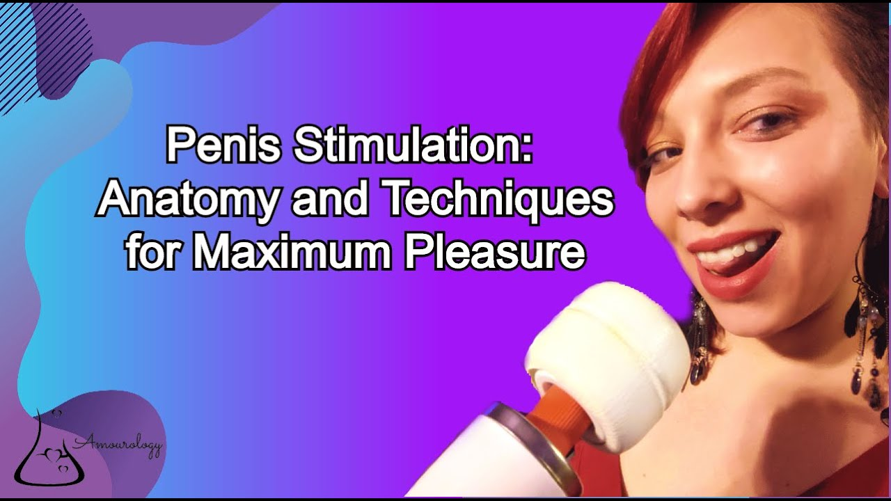 Penis Stimulation: Anatomy and Techniques for Maximum Pleasure