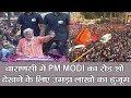 वाराणसी में PM modi का रोड शो: देखने के लिए उमड़ा लाखों का हुजूम