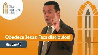 Obedeça Jesus: Faça discípulos! (Atos 8.26-40) por Rev. Gilberto Barbosa