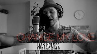 Craig David - CHANGE MY LOVE (Liam Holmes Cover)