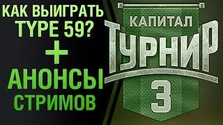 Как выиграть Type 59? + Анонсы стримов. Капитал турниры 3х3