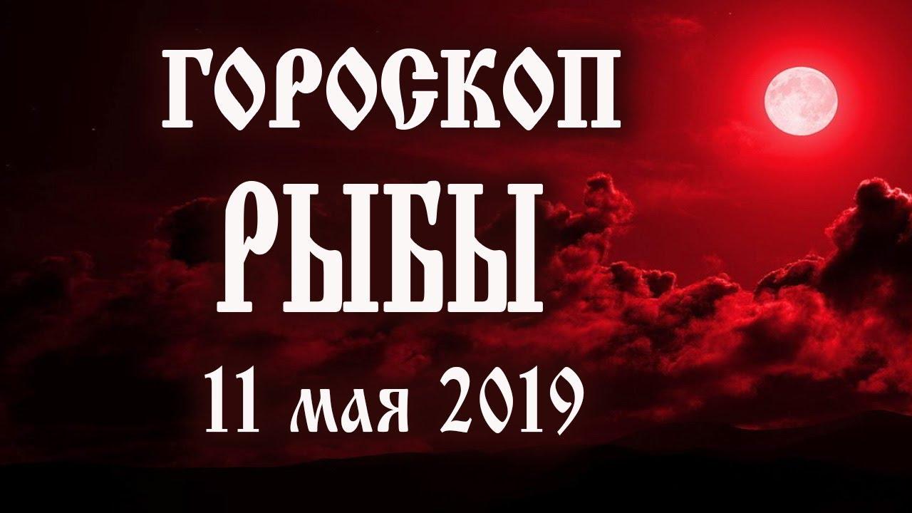 Гороскоп на сегодня 11 мая 2019 года Рыбы ♓ Что нам готовят звёзды в этот день