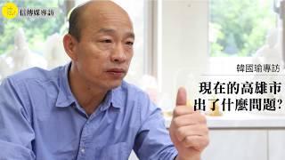 信專訪》高雄市長參選人-韓國瑜專訪精華