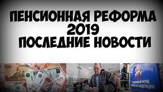 Пенсионная реформа 2019 последние новости