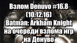 Взлом Denuvo #16.8 (10.12.16). Batman: Arkham Knight на очереди взлома игр на Денуво