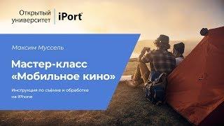 Мастер-класс «Мобильное кино» Максим Муссель